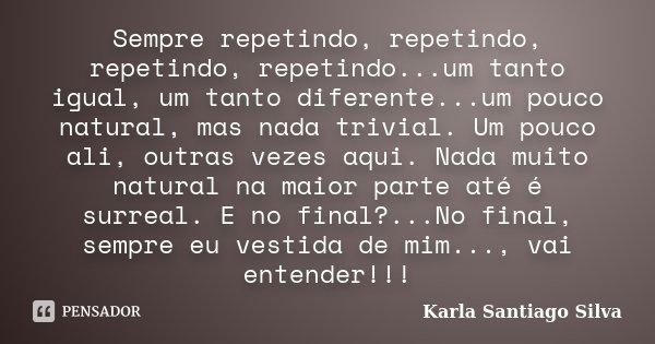 Sempre repetindo, repetindo, repetindo, repetindo...um tanto igual, um tanto diferente...um pouco natural, mas nada trivial. Um pouco ali, outras vezes aqui. Na... Frase de Karla Santiago Silva.