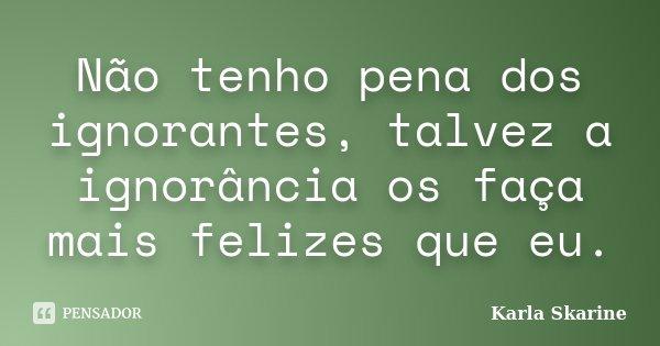 Não tenho pena dos ignorantes, talvez a ignorância os faça mais felizes que eu.... Frase de Karla Skarine.