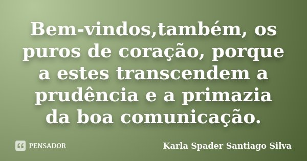 Bem-vindos,também, os puros de coração, porque a estes transcendem a prudência e a primazia da boa comunicação.... Frase de Karla Spader Santiago Silva.
