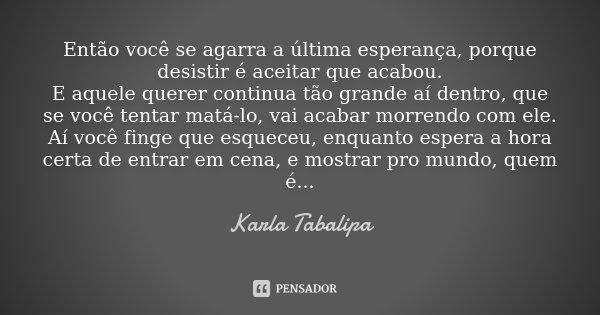 Então você se agarra a última esperança, porque desistir é aceitar que acabou. E aquele querer continua tão grande aí dentro, que se você tentar matá-lo, vai ac... Frase de Karla Tabalipa.
