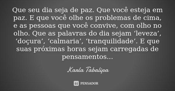 Que seu dia seja de paz. Que você esteja em paz. E que você olhe os problemas de cima, e as pessoas que você convive, com olho no olho. Que as palavras do dia s... Frase de Karla Tabalipa.