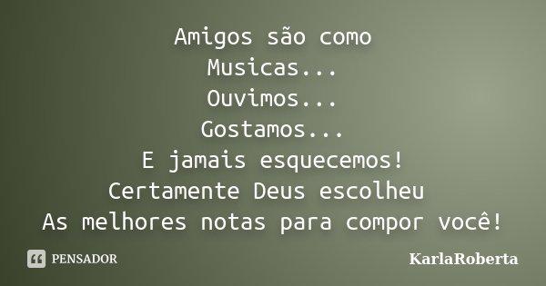 Amigos são como Musicas... Ouvimos... Gostamos... E jamais esquecemos! Certamente Deus escolheu As melhores notas para compor você!... Frase de KarlaRoberta.
