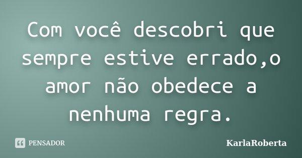 Com você descobri que sempre estive errado,o amor não obedece a nenhuma regra.... Frase de KarlaRoberta.