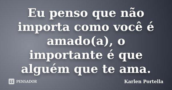 Eu penso que não importa como você é amado(a), o importante é que alguém que te ama.... Frase de Karlen Portella.