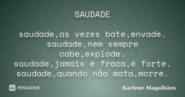SAUDADE saudade,as vezes bate,envade. saudade,nem sempre cabe,explode. saudade,jamais é fraca,é forte. saudade,quando não mata,morre.... Frase de Karlene Magalhães.
