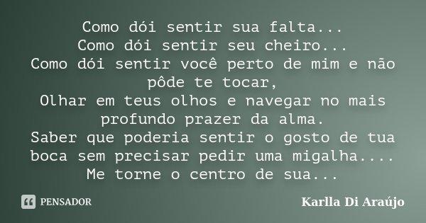 Como dói sentir sua falta... Como dói sentir seu cheiro... Como dói sentir você perto de mim e não pôde te tocar, Olhar em teus olhos e navegar no mais profundo... Frase de Karlla Di Araújo.