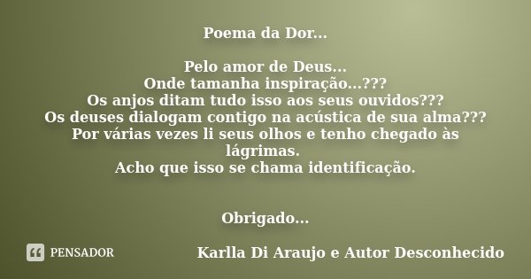 Poema da Dor... Pelo amor de Deus... Onde tamanha inspiração...??? Os anjos ditam tudo isso aos seus ouvidos??? Os deuses dialogam contigo na acústica de sua al... Frase de Karlla Di Araujo e Autor Desconhecido.
