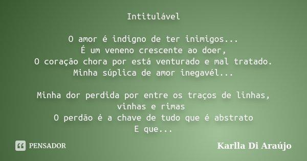 Intitulável O amor é indigno de ter inimigos... É um veneno crescente ao doer, O coração chora por está venturado e mal tratado. Minha súplica de amor inegavél.... Frase de Karlla Di Araújo.
