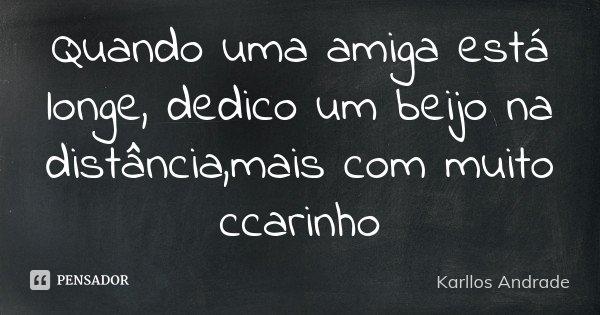 Quando uma amiga está longe, dedico um beijo na distância,mais com muito ccarinho... Frase de Karllos Andrade.