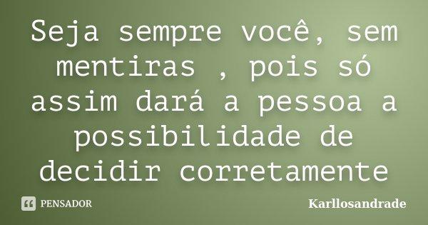 Seja sempre você, sem mentiras , pois só assim dará a pessoa a possibilidade de decidir corretamente... Frase de Karllosandrade.