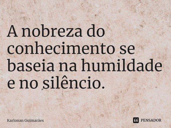 A nobreza do conhecimento se baseia na humildade e no silêncio.... Frase de Karlonan Guimarães.