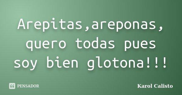 Arepitas,areponas, quero todas pues soy bien glotona!!!... Frase de Karol Calisto.