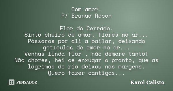 Com amor. P/ Brunaa Rocon Flor do Cerrado. Sinto cheiro de amor, flores no ar... Pássaros por ali a bailar, deixando gotículas de amor no ar... Venhas linda flo... Frase de Karol Calisto.
