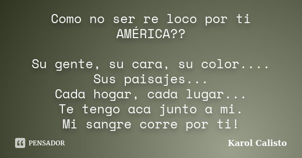 Como no ser re loco por ti AMÉRICA?? Su gente, su cara, su color.... Sus paisajes... Cada hogar, cada lugar... Te tengo aca junto a mi. Mi sangre corre por ti!... Frase de Karol Calisto.