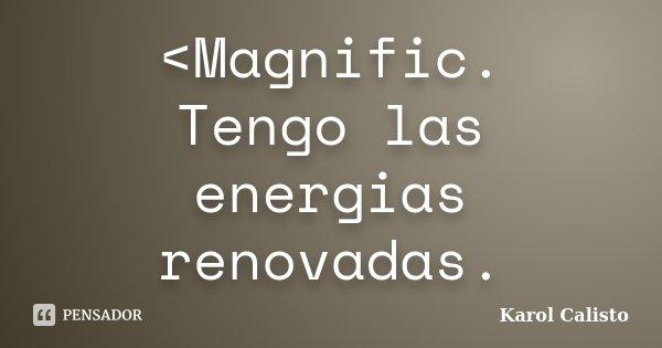 <Magnific. Tengo las energias renovadas.... Frase de Karol Calisto.