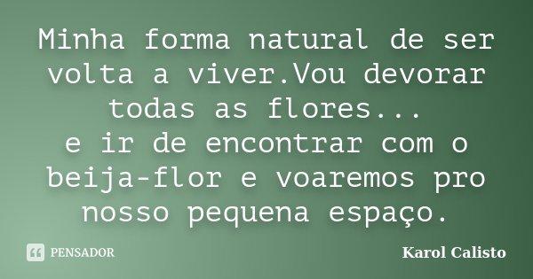Minha forma natural de ser volta a viver.Vou devorar todas as flores... e ir de encontrar com o beija-flor e voaremos pro nosso pequena espaço.... Frase de Karol Calisto.