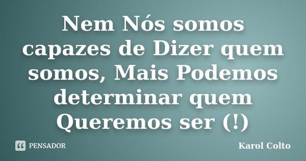 Nem Nós somos capazes de Dizer quem somos, Mais Podemos determinar quem Queremos ser (!)... Frase de Karol Colto.