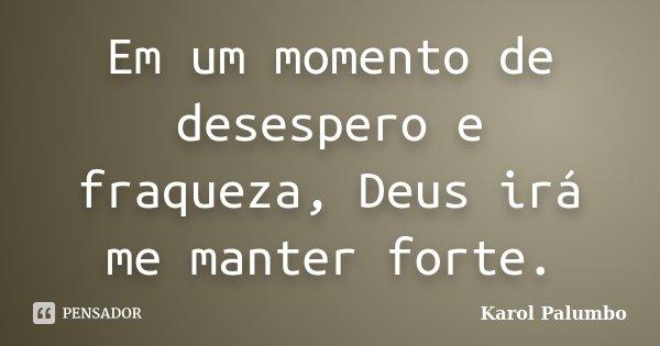 Em um momento de desespero e fraqueza, Deus irá me manter forte.... Frase de Karol Palumbo.