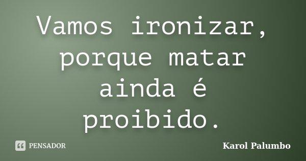 Vamos ironizar, porque matar ainda é proibido.... Frase de Karol Palumbo.