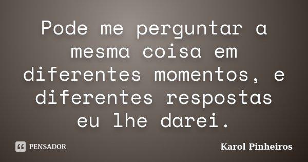 Pode me perguntar a mesma coisa em diferentes momentos, e diferentes respostas eu lhe darei.... Frase de Karol Pinheiros.