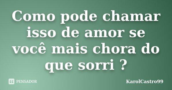 Como pode chamar isso de amor se você mais chora do que sorri ?... Frase de KarolCastro99.