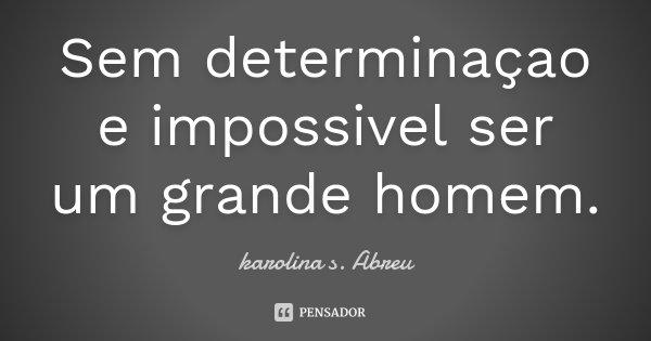 Sem determinaçao e impossivel ser um grande homem.... Frase de karolina s. Abreu.