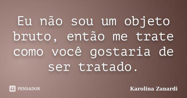 Eu não sou um objeto bruto, então me trate como você gostaria de ser tratado.... Frase de Karolina Zanardi.