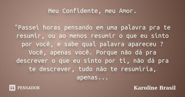"""Meu Confidente, meu Amor. """"Passei horas pensando em uma palavra pra te resumir, ou ao menos resumir o que eu sinto por você, e sabe qual palavra apareceu ?... Frase de Karoline Brasil."""