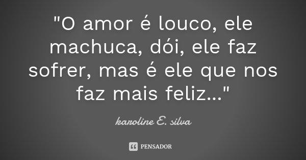 """""""O amor é louco, ele machuca, dói, ele faz sofrer, mas é ele que nos faz mais feliz...""""... Frase de karoline E. silva."""