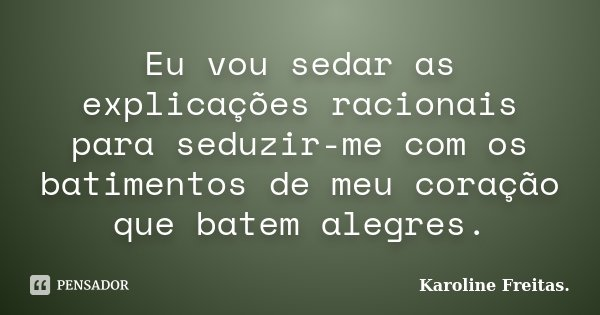 Eu vou sedar as explicações racionais para seduzir-me com os batimentos de meu coração que batem alegres.... Frase de Karoline Freitas..