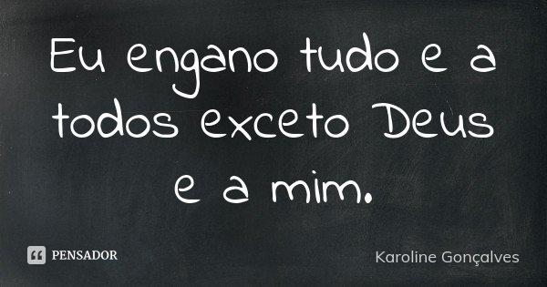 Eu engano tudo e a todos exceto Deus e a mim.... Frase de Karoline Gonçalves.