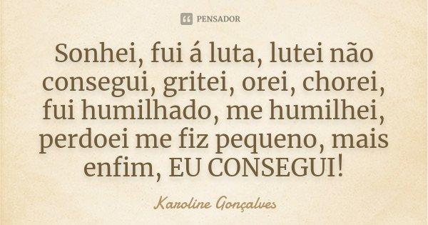 Sonhei, fui á luta, lutei não consegui, gritei, orei, chorei, fui humilhado, me humilhei, perdoei me fiz pequeno, mais enfim, EU CONSEGUI!... Frase de Karoline Gonçalves.