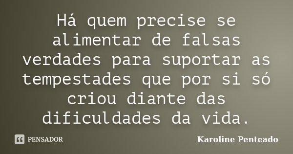 Há quem precise se alimentar de falsas verdades para suportar as tempestades que por si só criou diante das dificuldades da vida.... Frase de Karoline Penteado.