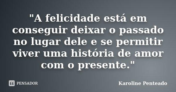 """""""A felicidade está em conseguir deixar o passado no lugar dele e se permitir viver uma história de amor com o presente.""""... Frase de Karoline Penteado."""