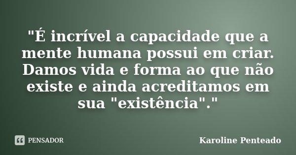 """""""É incrível a capacidade que a mente humana possui em criar. Damos vida e forma ao que não existe e ainda acreditamos em sua """"existência"""".""""... Frase de Karoline Penteado."""