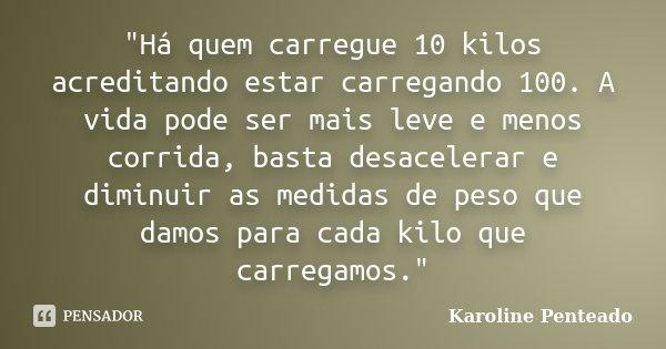 """""""Há quem carregue 10 kilos acreditando estar carregando 100. A vida pode ser mais leve e menos corrida, basta desacelerar e diminuir as medidas de peso que... Frase de Karoline Penteado."""