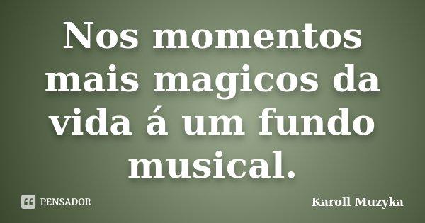 Nos momentos mais magicos da vida á um fundo musical.... Frase de Karoll Muzyka.