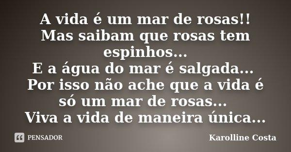A vida é um mar de rosas!! Mas saibam que rosas tem espinhos... E a água do mar é salgada... Por isso não ache que a vida é só um mar de rosas... Viva a vida de... Frase de Karolline Costa.