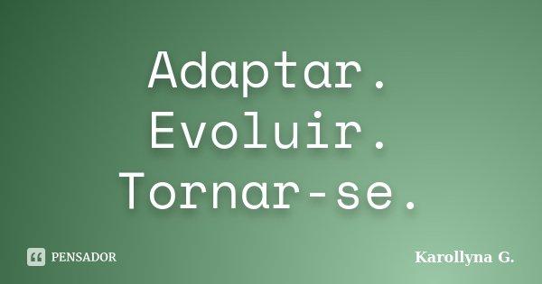 Adaptar. Evoluir. Tornar-se.... Frase de Karollyna G..