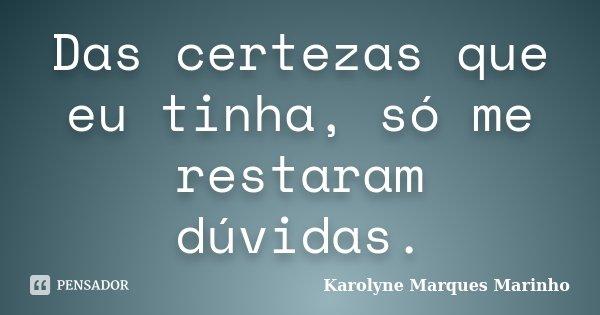 Das certezas que eu tinha, só me restaram dúvidas.... Frase de Karolyne Marques Marinho.