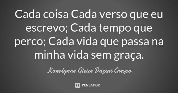 Cada coisa Cada verso que eu escrevo; Cada tempo que perco; Cada vida que passa na minha vida sem graça.... Frase de Karolynne Gleice Dazini Crespo.
