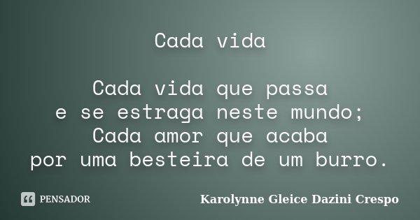 Cada vida Cada vida que passa e se estraga neste mundo; Cada amor que acaba por uma besteira de um burro.... Frase de Karolynne Gleice Dazini Crespo.