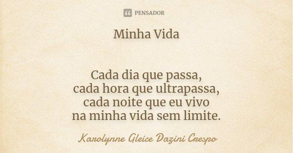 Minha Vida Cada dia que passa, cada hora que ultrapassa, cada noite que eu vivo na minha vida sem limite.... Frase de Karolynne Gleice Dazini Crespo.