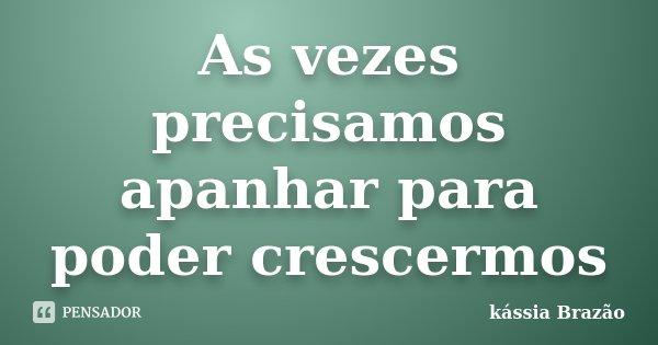 As vezes precisamos apanhar para poder crescermos... Frase de kássia Brazão.