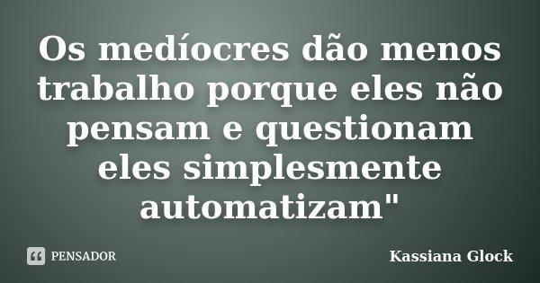 """Os medíocres dão menos trabalho porque eles não pensam e questionam eles simplesmente automatizam""""... Frase de Kassiana Glock."""