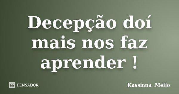 Decepção doí mais nos faz aprender !... Frase de Kassiana .Mello.