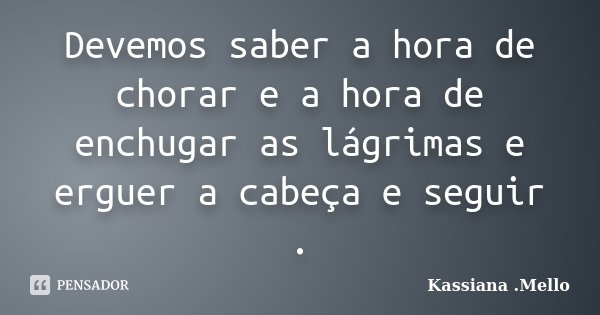 Devemos saber a hora de chorar e a hora de enchugar as lágrimas e erguer a cabeça e seguir .... Frase de Kassiana .Mello.