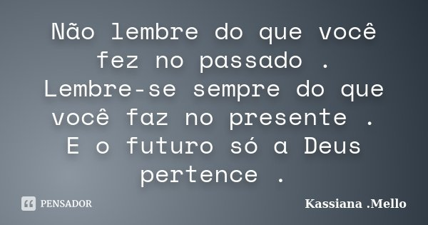 Não lembre do que você fez no passado . Lembre-se sempre do que você faz no presente . E o futuro só a Deus pertence .... Frase de Kassiana .Mello.