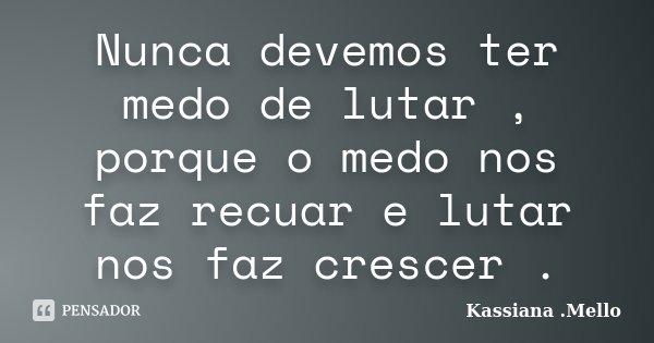 Nunca devemos ter medo de lutar , porque o medo nos faz recuar e lutar nos faz crescer .... Frase de Kassiana .Mello.