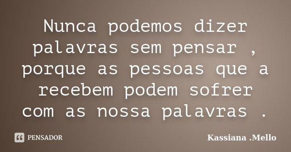 Nunca podemos dizer palavras sem pensar , porque as pessoas que a recebem podem sofrer com as nossa palavras .... Frase de Kassiana .Mello.